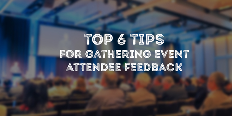 Top 6 Tips For Gathering Event Attendee Feedback
